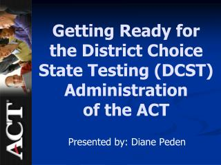 Getting Ready for  the District Choice State Testing DCST Administration of the ACT