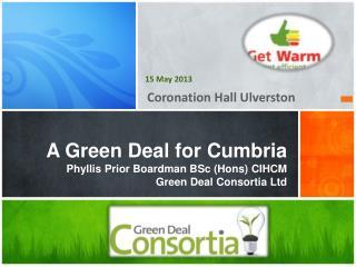 A Green Deal for  Cumbria Phyllis Prior Boardman BSc (Hons) CIHCM Green  Deal  Consortia Ltd