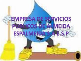EMPRESA DE SERVICIOS PUBLICOS DE ALMEIDA ESPALMEIDA S.A E.S.P