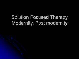 Solution Focused Therapy Modernity, Post modernity