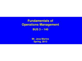 Fundamentals of Operations Management BUS 3 – 140 Mr. Jess Marino Spring, 2013