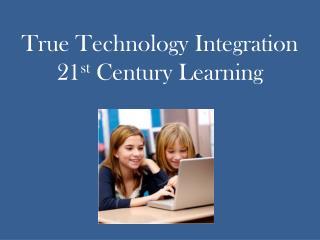 True Technology Integration 21 st  Century Learning