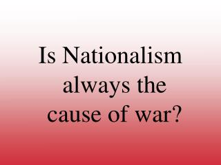 Is Nationalism always the                   cause of war?