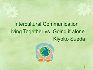 Intercultural Communication Living Together vs. Going it alone   Kiyoko Sueda