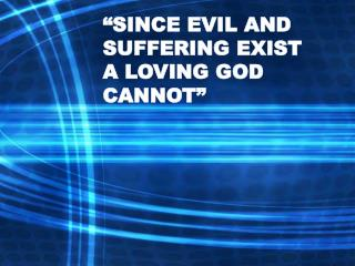 SINCE EVIL AND SUFFERING EXIST                                      A LOVING GOD CANNOT