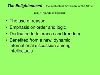 "The Enlightenment  –  the intellectual movement of the 18 th  c aka: ""The Age of Reason"""