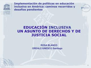 EDUCACIÓN  INCLUSIVA UN ASUNTO DE DERECHOS Y DE JUSTICIA SOCIAL ROSA BLANCO OREALC/UNESCO Santiago