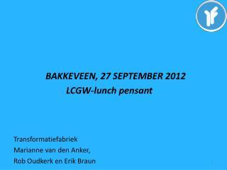BAKKEVEEN, 27 SEPTEMBER 2012                        LCGW -lunch  pensant Transformatiefabriek