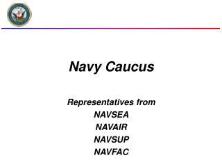 Navy Caucus Representatives from NAVSEA NAVAIR NAVSUP NAVFAC