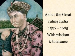 Akbar the Great ruling India 1556 – 1605 With wisdom & tolerance