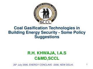 Coal Gasification Technologies in Building Energy Security - Some Policy Suggestions    R.H. KHWAJA, I.A.S CMD,SCCL