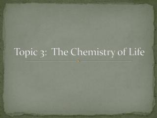 Topic 3:  The Chemistry of Life