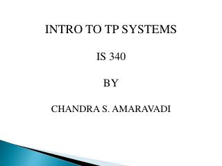 INTRO TO TP SYSTEMS IS 340 BY CHANDRA S. AMARAVADI
