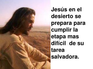 Jesús en el desierto se prepara para cumplir la  etapa mas difícil  de su tarea salvadora.