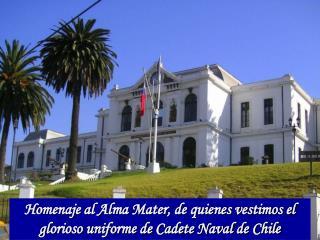 Homenaje al Alma Mater, de quienes vestimos el glorioso uniforme de Cadete Naval de Chile