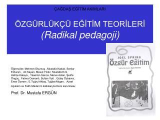 ÇAĞDAŞ EĞİTİM AKIMLARI ÖZGÜRLÜKÇÜ EĞİTİM TEORİLERİ (Radikal pedagoji)