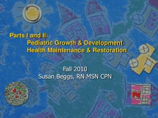 Parts I and II: Pediatric Growth & Development Health Maintenance & Restoration