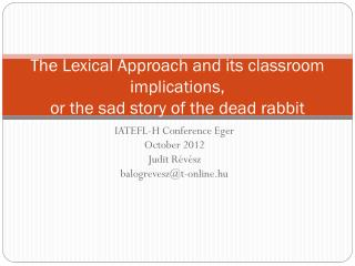 The  Lexical Approach  and  its classroom implications ,  or the sad  story of  the dead  rabbit