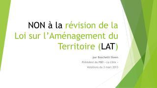 NON à la  révision de la Loi sur l'Aménagement du Territoire ( LAT )