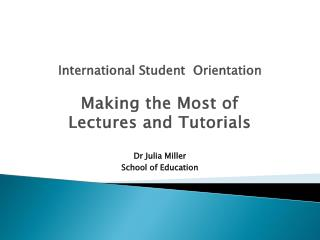 International  Student Orientation Making the Most of Lectures  and  Tutorials