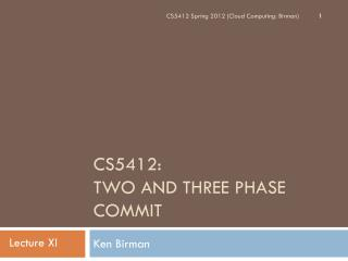 CS5412:  Two and Three Phase Commit