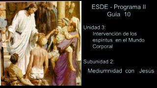 ESDE - Programa II Guía  10 Unidad  3 :  Intervención de los espíritus  en el Mundo Corporal