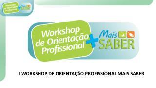 I WORKSHOP DE ORIENTAÇÃO PROFISSIONAL MAIS SABER