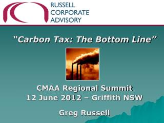 """Carbon Tax: The Bottom Line"" CMAA Regional Summit  12 June 2012 – Griffith NSW  Greg Russell"