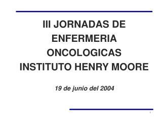 III JORNADAS DE  ENFERMERIA ONCOLOGICAS INSTITUTO HENRY MOORE 19 de junio del 2004