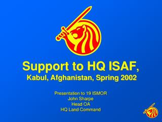 Support to HQ ISAF ,  Kabul, Afghanistan, Spring 2002 Presentation to 19 ISMOR John Sharpe