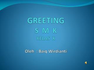 GREETING S  M  K KELAS  X Oleh   :  Baiq Wirdianti