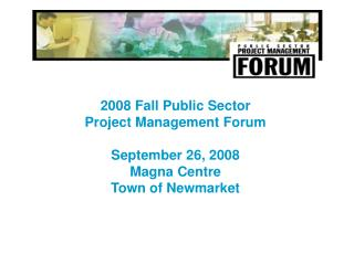 2008 Fall Public Sector Project Management Forum September 26, 2008 Magna Centre Town of Newmarket