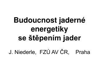 Budoucnost jaderné energetiky se štěpením jader J. Niederle,  FZÚ AV ČR,    Praha