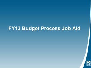 FY13 Budget Process Job Aid