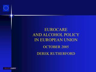 EUROCARE  AND ALCOHOL POLICY IN EUROPEAN UNION OCTOBER 2005 DEREK RUTHERFORD