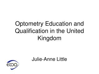 Optometry  E ducation and Qualification in  the  United Kingdom Julie-Anne Little