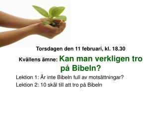 Torsdagen den 11 februari, kl. 18.30 Kvällens ämne:  Kan man verkligen tro på Bibeln?
