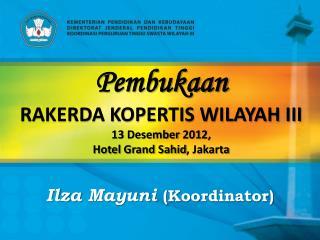 Pembukaan RAKERDA KOPERTIS WILAYAH III 1 3  Desember  201 2 ,  Hotel  Grand Sahid , Jakarta