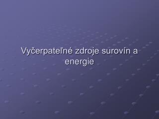 Vyčerpateľné zdroje surovín a  energie