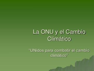 """La ONU y el Cambio Climático """"UNidos para combatir el cambio climático"""""""