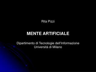 Rita Pizzi MENTE ARTIFICIALE Dipartimento di Tecnologie dell'Informazione Università di Milano