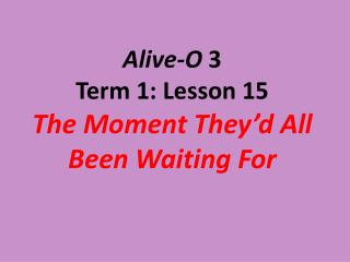 Alive-O  3 Term 1: Lesson 15 The Moment They'd All Been Waiting For