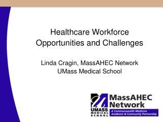 Healthcare Workforce Opportunities and Challenges Linda Cragin, MassAHEC Network