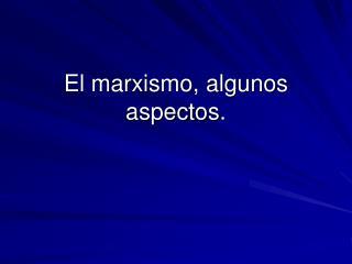 El marxismo, algunos aspectos.