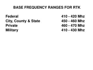 BASE FREQUENCY RANGES FOR RTK Federal 					410 - 420 Mhz City, County & State 			450 - 460 Mhz
