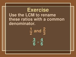 Use the LCM to rename these ratios with a common denominator.