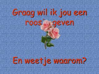 Graag wil ik jou een roosje geven