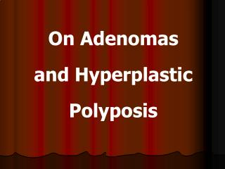 On Adenomas  and Hyperplastic Polyposis