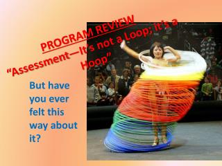 "PROGRAM REVIEW ""Assessment—It's not a Loop; it's a Hoop"""