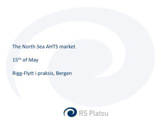 The North Sea AHTS market 15 th  of May Rigg-Flytt i praksis , Bergen